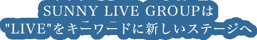 SUNNY LIVE GROUPは「LIVE」をキーワードに新しいステージへ